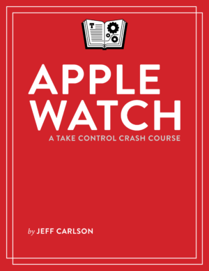Apple Watch: A Take Control Crash Course